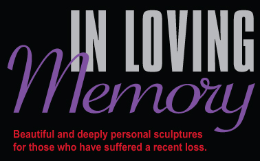 In Loving Memory.  Beautiful and deeply personal sculptures for those who have suffered a recent loss.